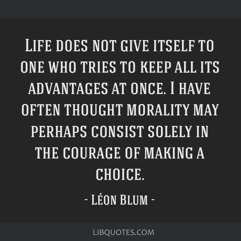 Life does not give itself to one who tries to keep all its advantages at once. I have often thought morality may perhaps consist solely in the...