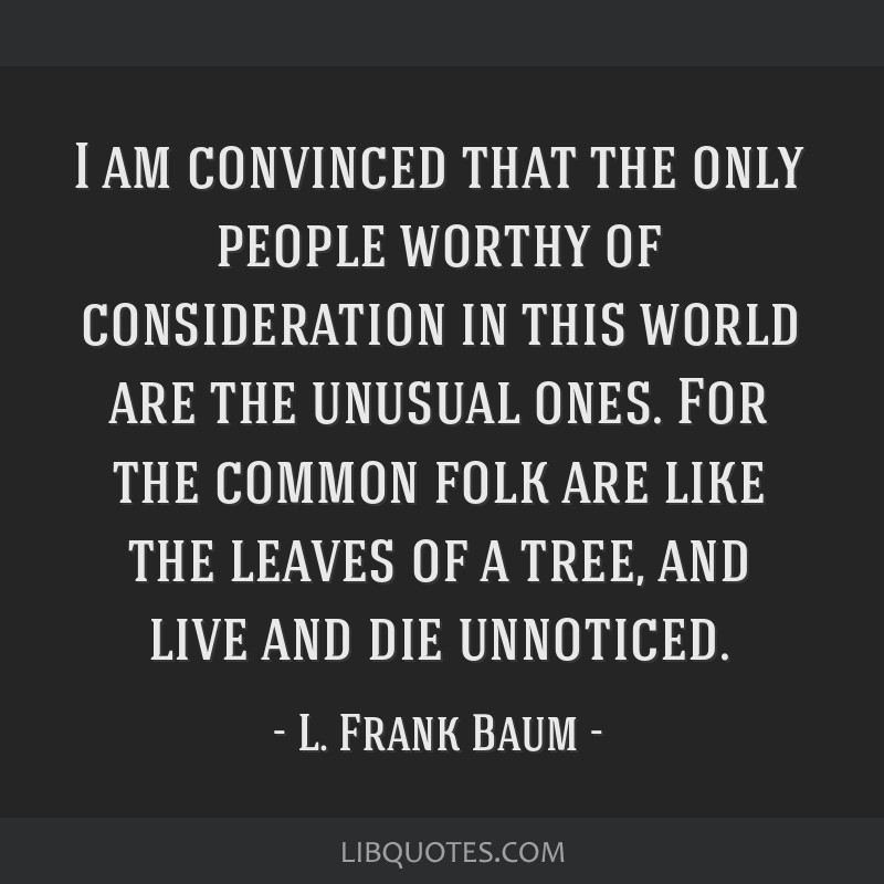 I am convinced that the only people worthy of consideration in this world are the unusual ones. For the common folk are like the leaves of a tree,...