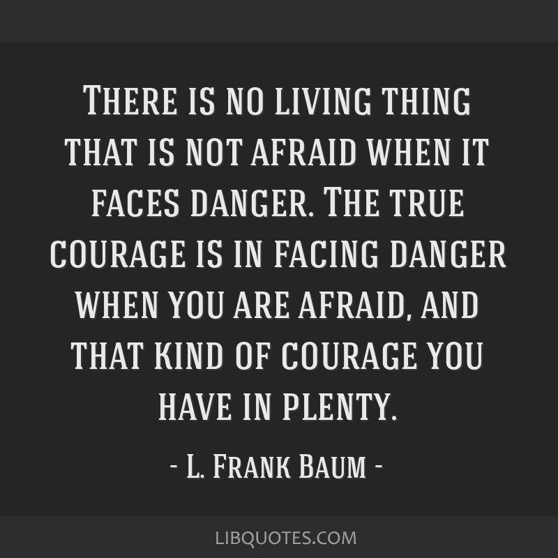 There is no living thing that is not afraid when it faces danger. The true courage is in facing danger when you are afraid, and that kind of courage...