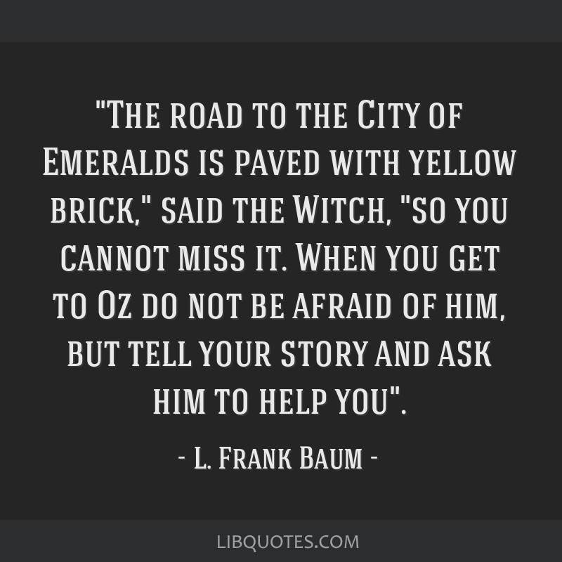 The road to the City of Emeralds is paved with yellow brick, said the Witch, so you cannot miss it. When you get to Oz do not be afraid of him, but...