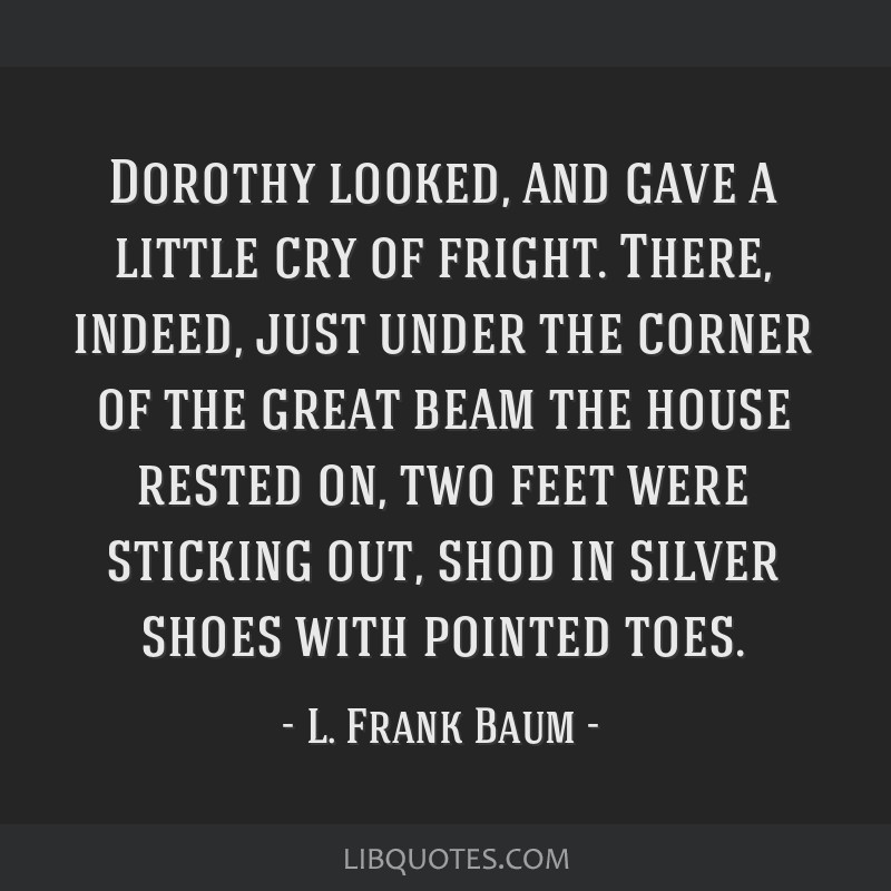 Dorothy looked, and gave a little cry of fright. There, indeed, just under the corner of the great beam the house rested on, two feet were sticking...