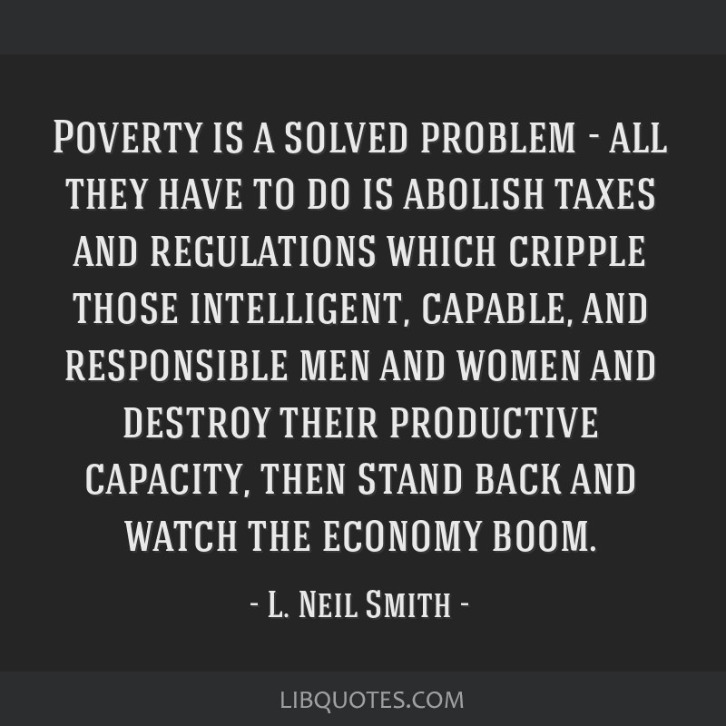 Poverty is a solved problem - all they have to do is abolish taxes and regulations which cripple those intelligent, capable, and responsible men and...