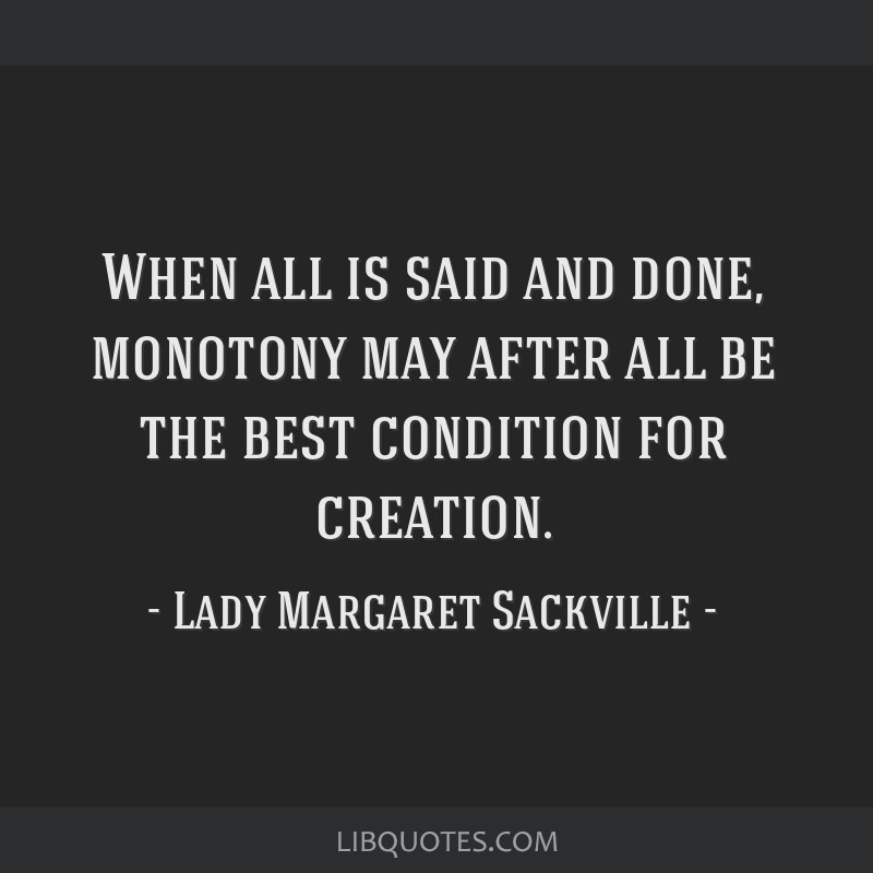 When all is said and done, monotony may after all be the best condition for creation.