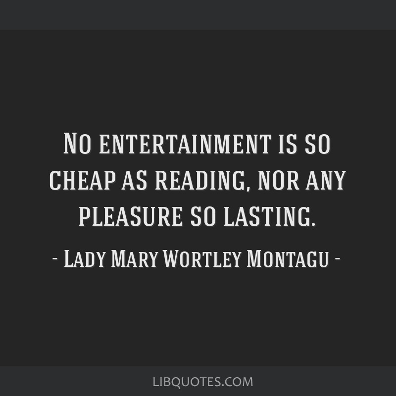 No entertainment is so cheap as reading, nor any pleasure so lasting.