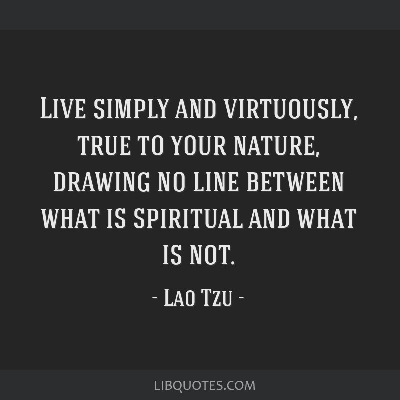 Live simply and virtuously, true to your nature, drawing no line between what is spiritual and what is not.