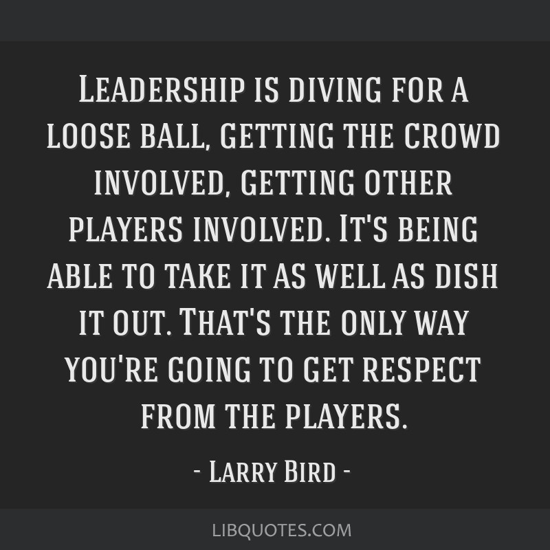 Leadership is diving for a loose ball, getting the crowd involved, getting other players involved. It's being able to take it as well as dish it out. ...