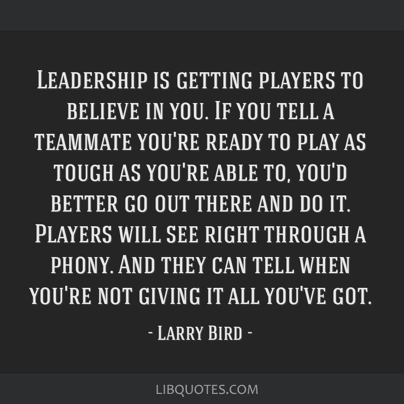 Leadership is getting players to believe in you. If you tell a teammate you're ready to play as tough as you're able to, you'd better go out there...