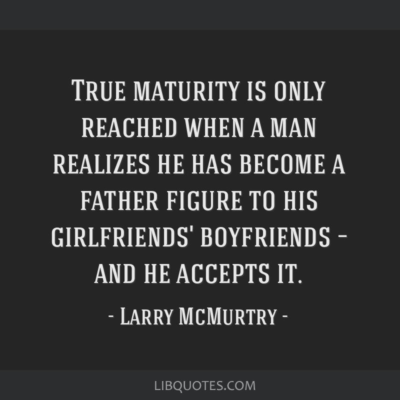 True Maturity Is Only Reached When A Man Realizes He Has Become A