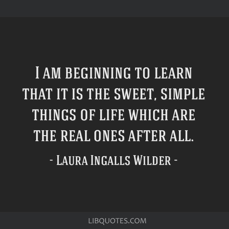 I am beginning to learn that it is the sweet, simple things of life which are the real ones after all.