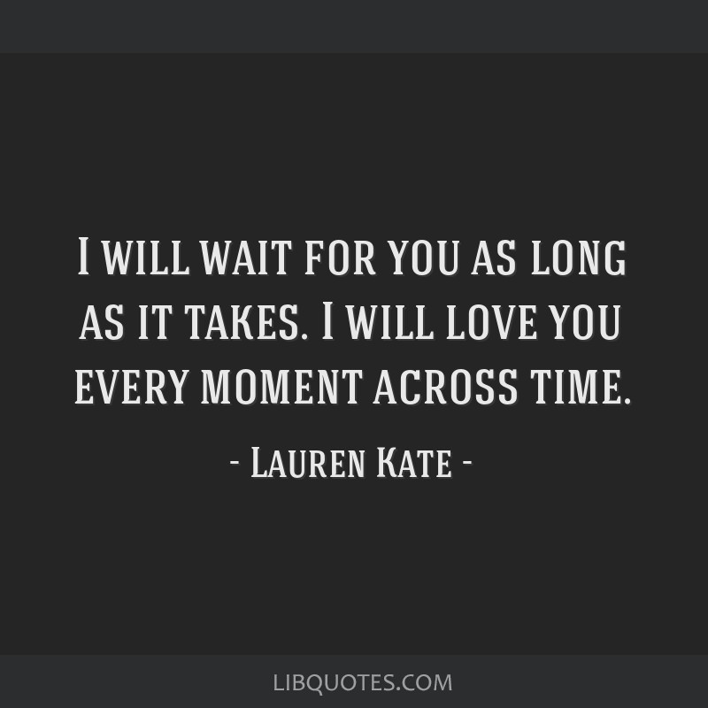 I Will Wait For You As Long As It Takes I Will Love You Every Moment