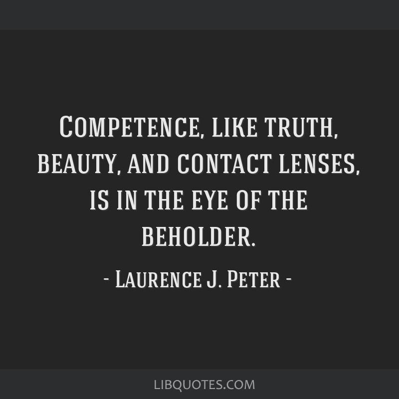 Competence, like truth, beauty, and contact lenses, is in the eye of the beholder.