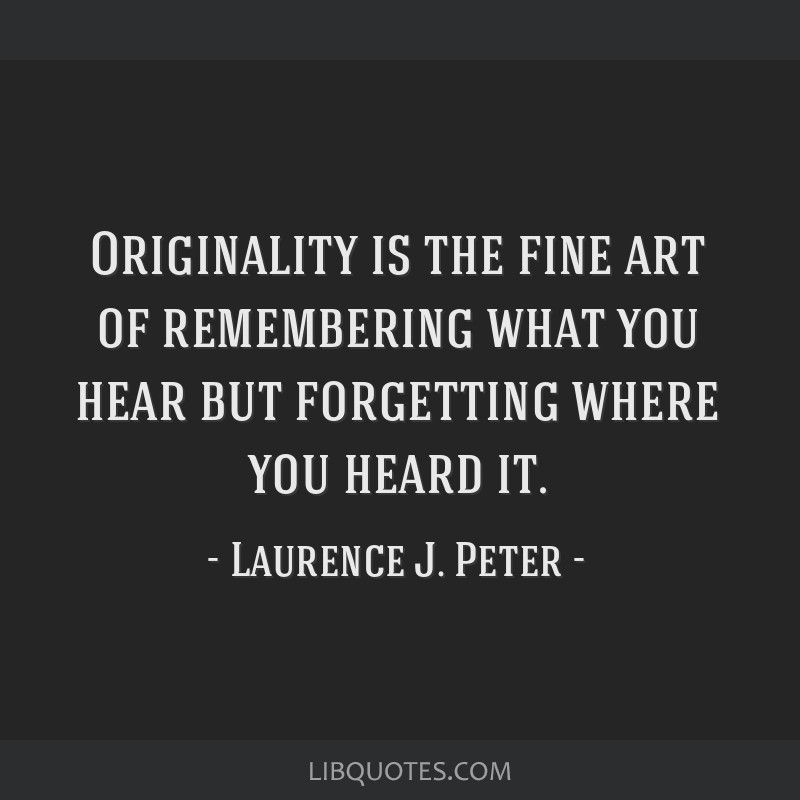 Originality is the fine art of remembering what you hear but forgetting where you heard it.