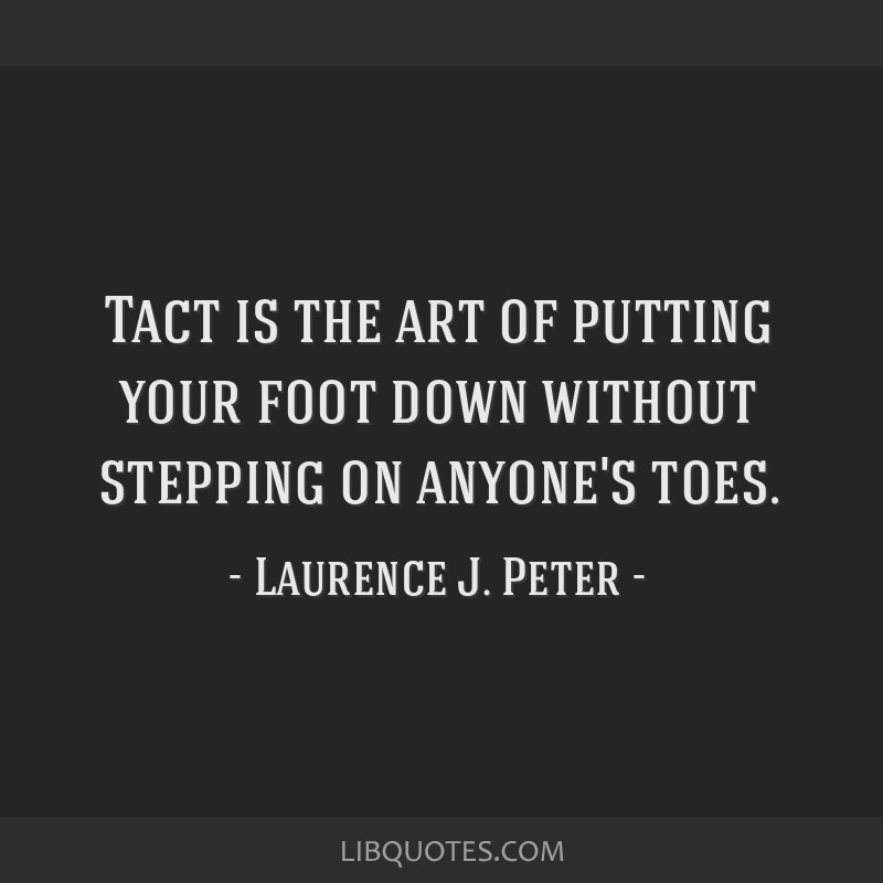 Tact is the art of putting your foot down without stepping on anyone's toes.