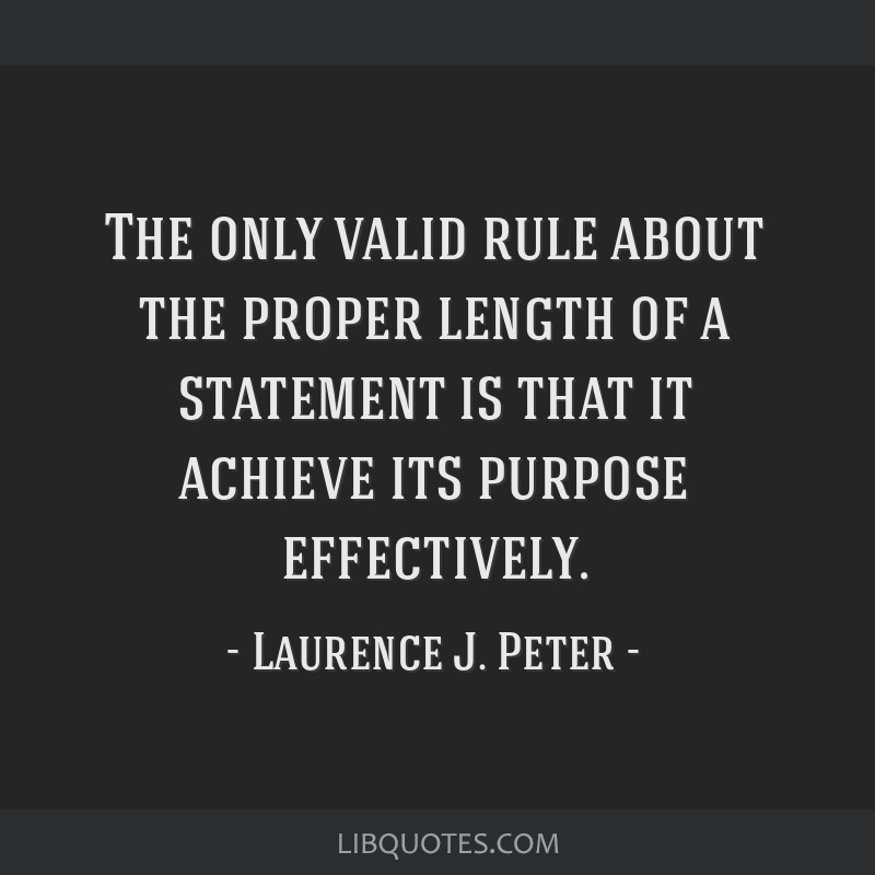 The only valid rule about the proper length of a statement is that it achieve its purpose effectively.