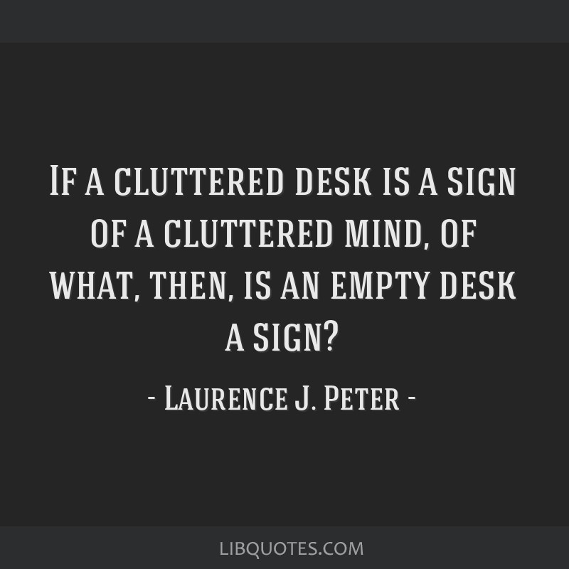 If a cluttered desk is a sign of a cluttered mind, of what, then, is an empty desk a sign?