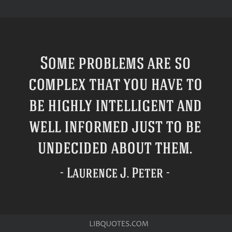 Some problems are so complex that you have to be highly intelligent and well informed just to be undecided about them.