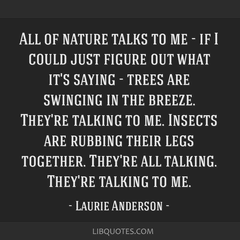 All of nature talks to me - if I could just figure out what it's saying - trees are swinging in the breeze. They're talking to me. Insects are...