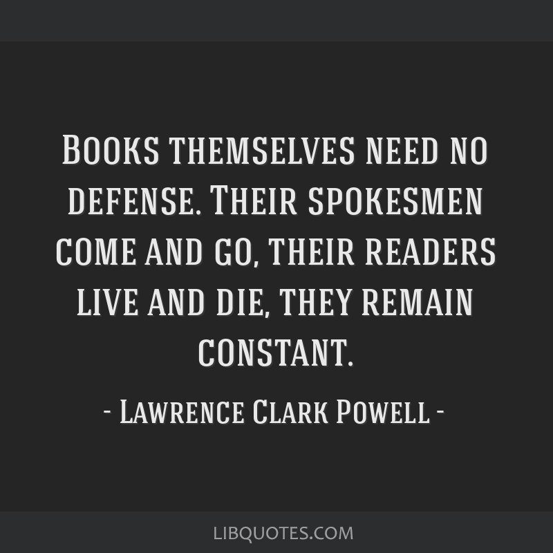 Books themselves need no defense. Their spokesmen come and go, their readers live and die, they remain constant.