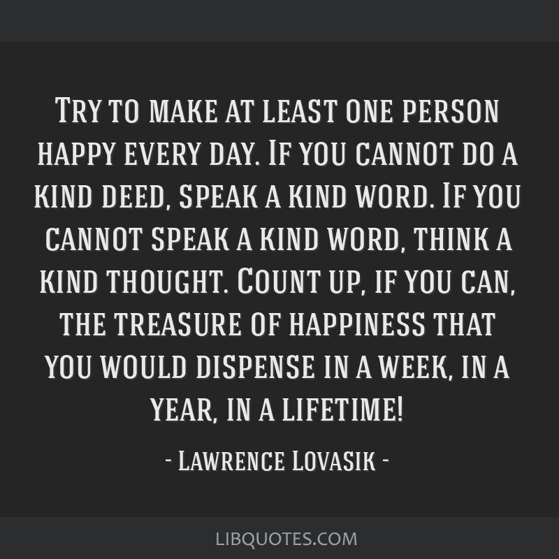 Try to make at least one person happy every day. If you cannot do a kind deed, speak a kind word. If you cannot speak a kind word, think a kind...