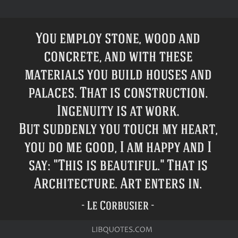 You employ stone, wood and concrete, and with these materials you build houses and palaces. That is construction. Ingenuity is at work. But suddenly...