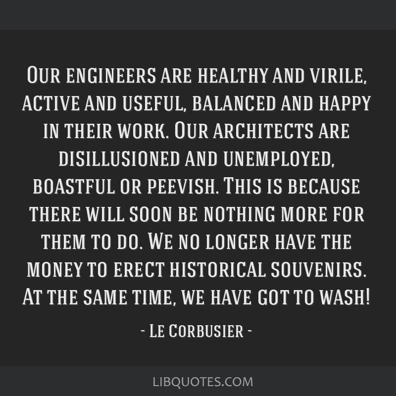 Our engineers are healthy and virile, active and useful, balanced and happy in their work. Our architects are disillusioned and unemployed, boastful...