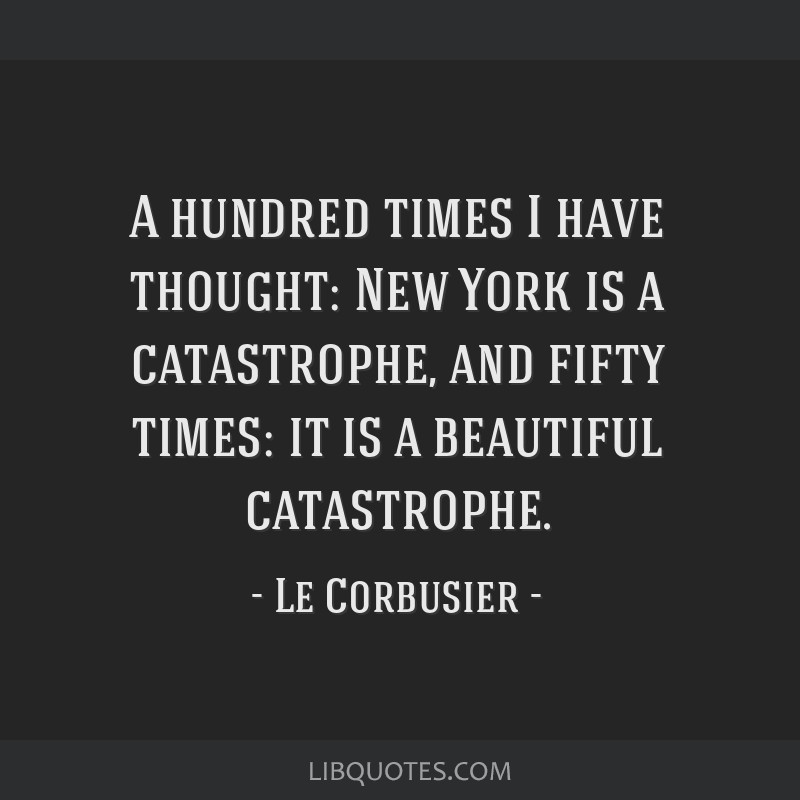 A hundred times I have thought: New York is a catastrophe, and fifty times: it is a beautiful catastrophe.
