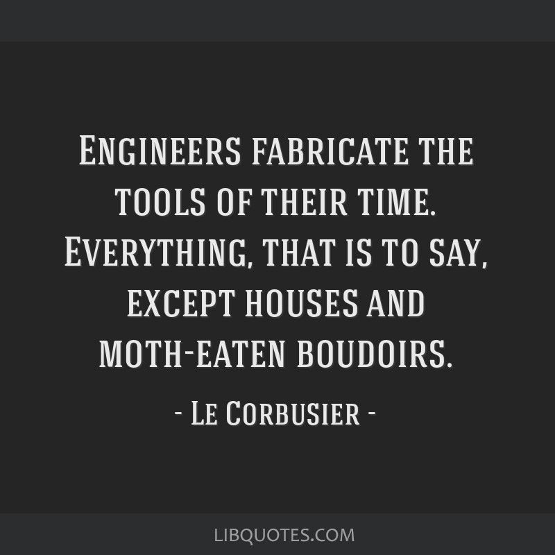 Engineers fabricate the tools of their time. Everything, that is to say, except houses and moth-eaten boudoirs.