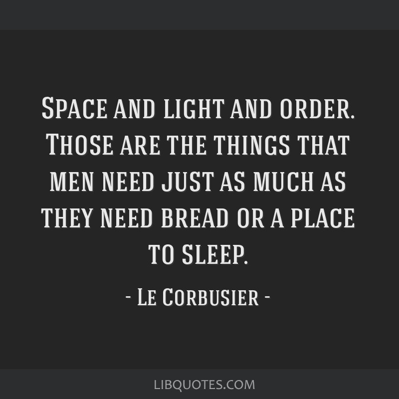 Space and light and order. Those are the things that men need just as much as they need bread or a place to sleep.