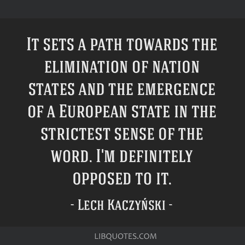 It sets a path towards the elimination of nation states and the emergence of a European state in the strictest sense of the word. I'm definitely...