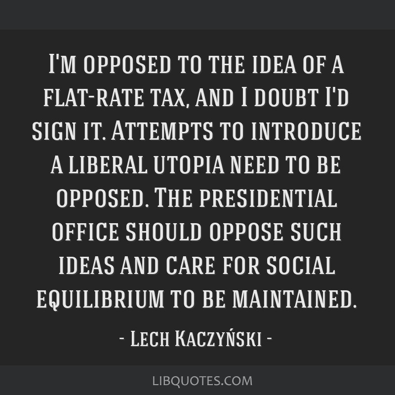 I'm opposed to the idea of a flat-rate tax, and I doubt I'd sign it. Attempts to introduce a liberal utopia need to be opposed. The presidential...