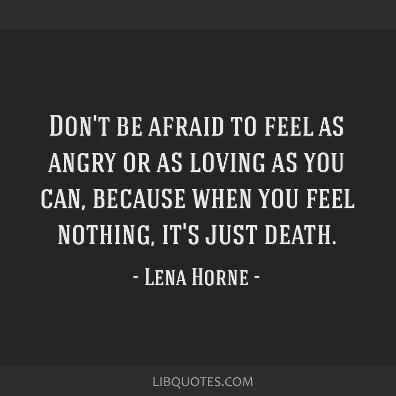 Don't be afraid to feel as angry or as loving as you can, because when you feel nothing, it's just death.