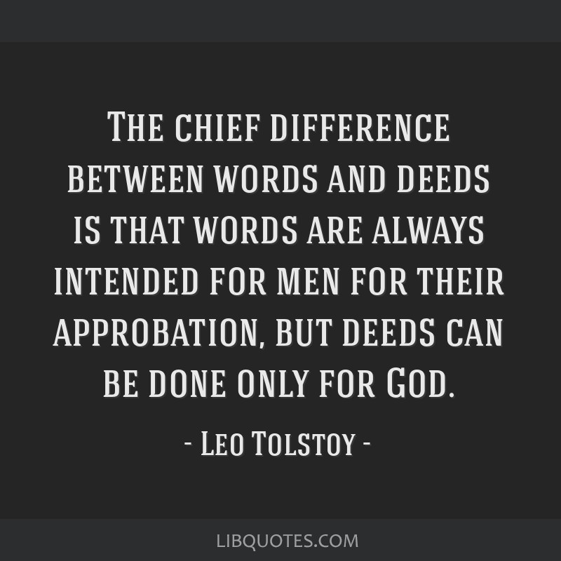 The chief difference between words and deeds is that words are always intended for men for their approbation, but deeds can be done only for God.