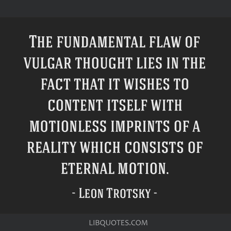 The fundamental flaw of vulgar thought lies in the fact that it wishes to content itself with motionless imprints of a reality which consists of...