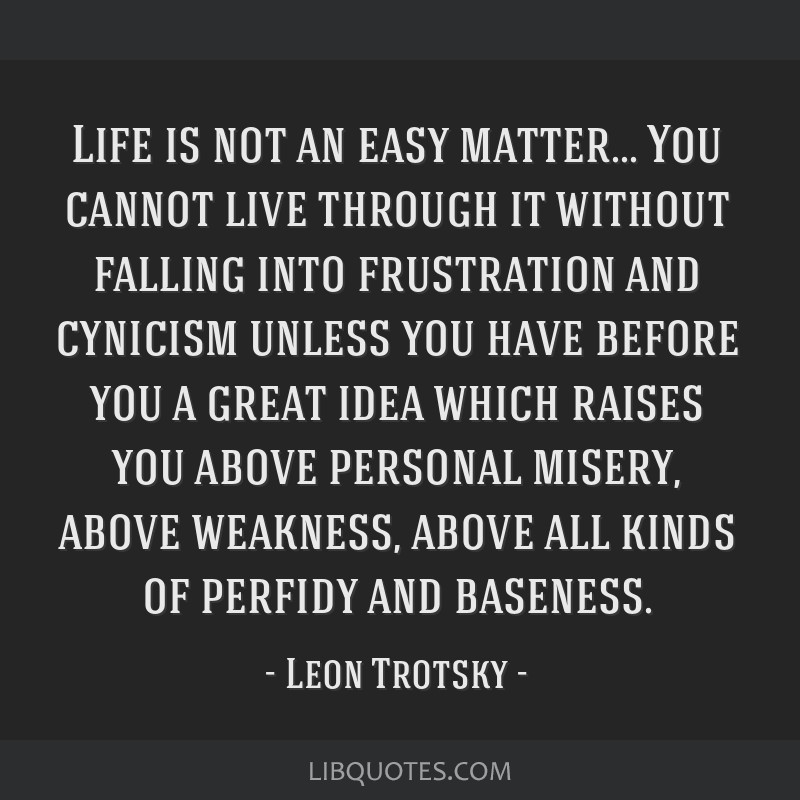 Life is not an easy matter... You cannot live through it without falling into frustration and cynicism unless you have before you a great idea which...