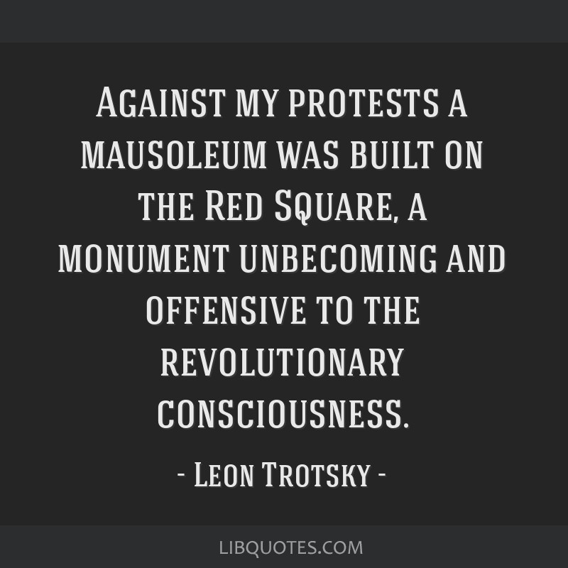 Against my protests a mausoleum was built on the Red Square, a monument unbecoming and offensive to the revolutionary consciousness.