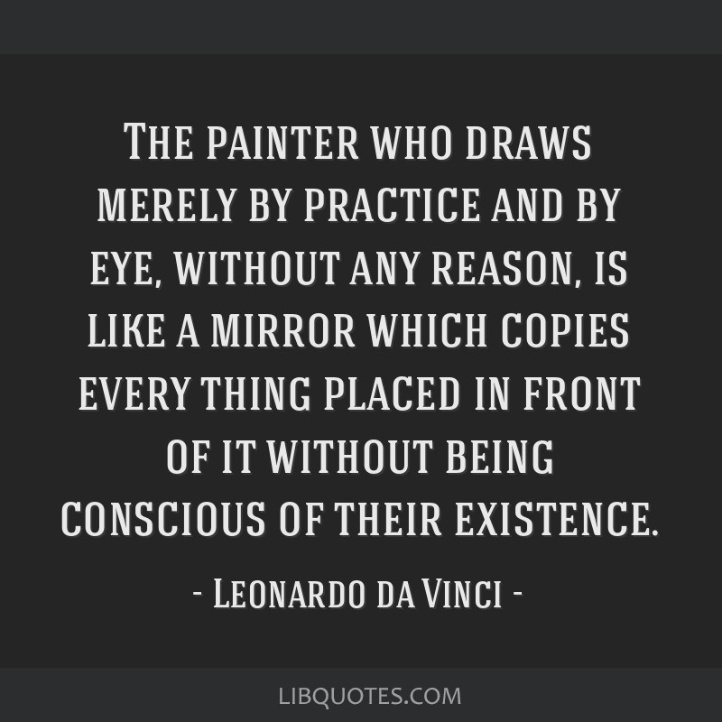 The painter who draws merely by practice and by eye, without any reason, is like a mirror which copies every thing placed in front of it without...