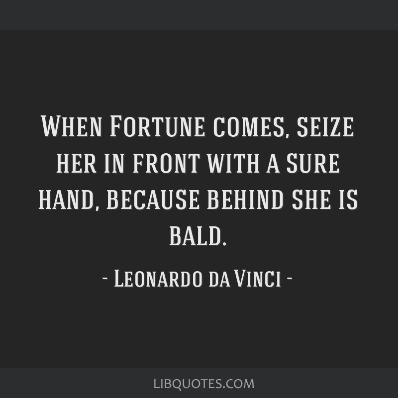 When Fortune comes, seize her in front with a sure hand, because behind she is bald.