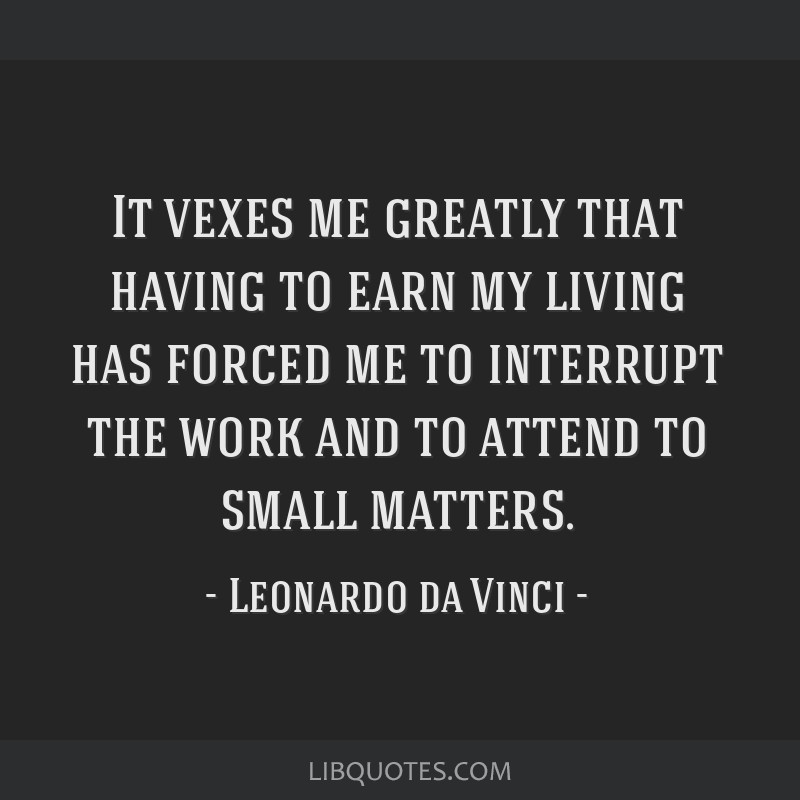 It vexes me greatly that having to earn my living has forced me to interrupt the work and to attend to small matters.
