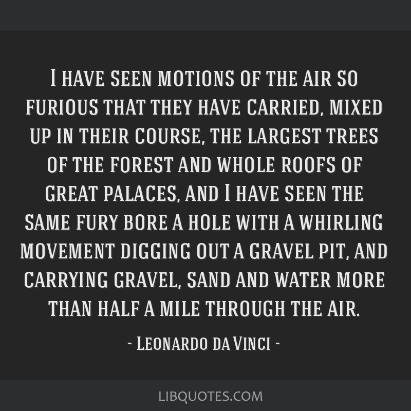 I have seen motions of the air so furious that they have carried, mixed up in their course, the largest trees of the forest and whole roofs of great...