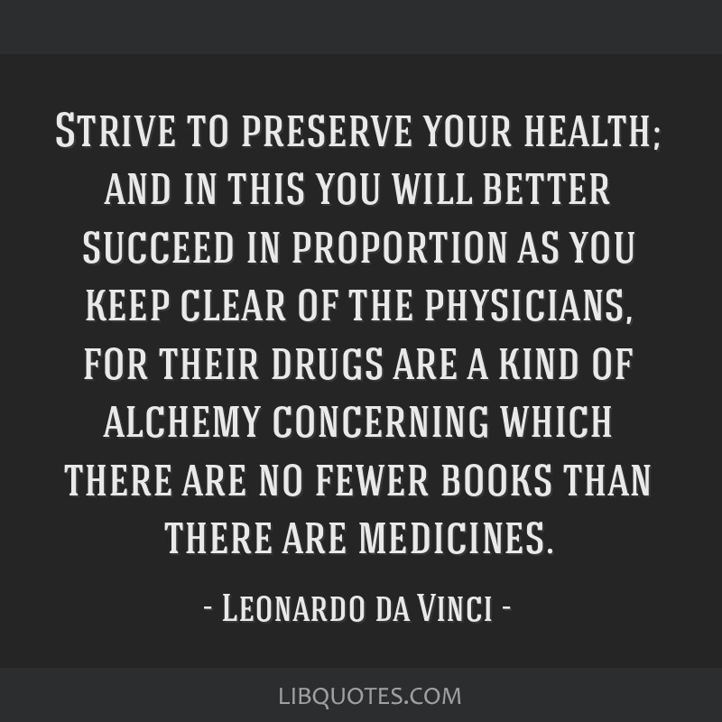 Strive to preserve your health; and in this you will better succeed in proportion as you keep clear of the physicians, for their drugs are a kind of...
