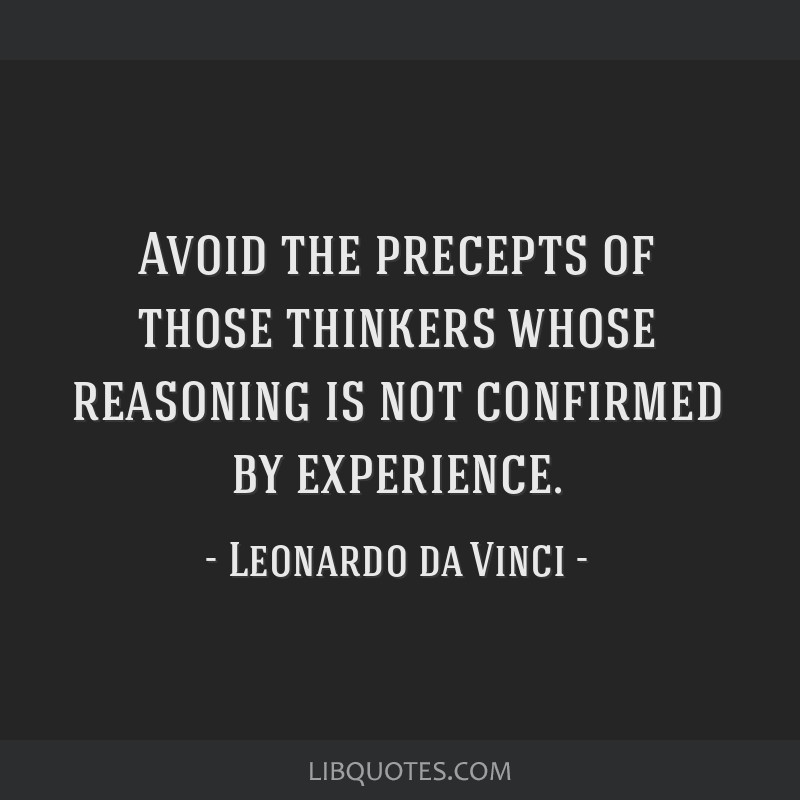 Avoid the precepts of those thinkers whose reasoning is not confirmed by experience.