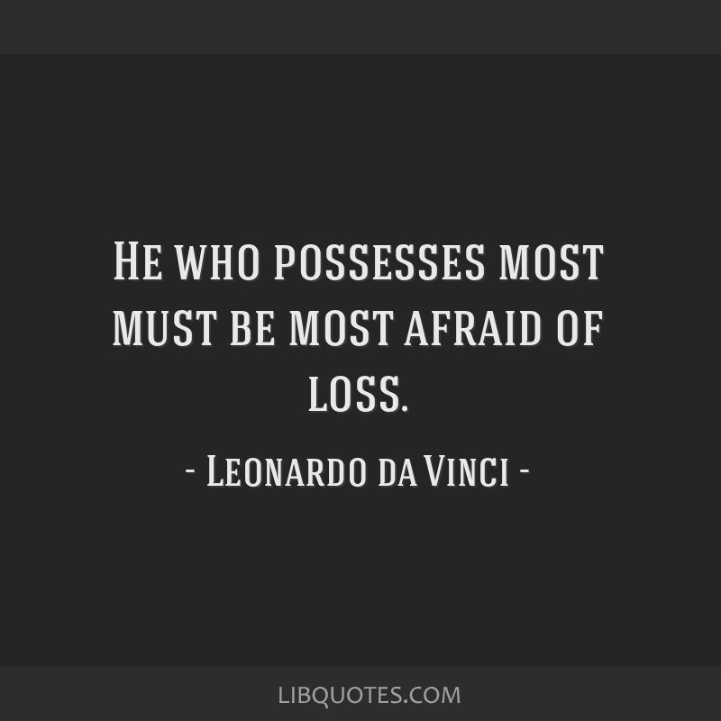 He who possesses most must be most afraid of loss.