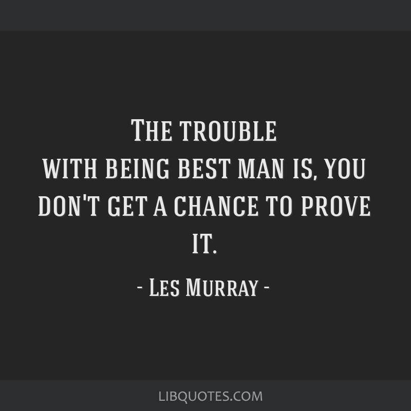 The trouble with being best man is, you don't get a chance to prove it.