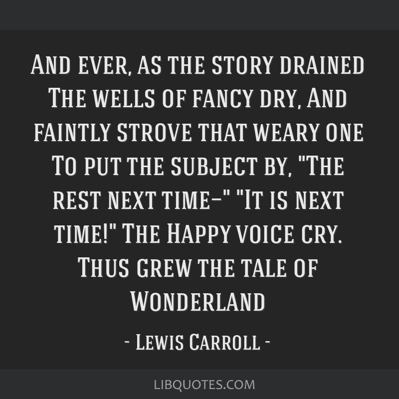 And ever, as the story drained The wells of fancy dry, And faintly strove that weary one To put the subject by, The rest next time— It is next...