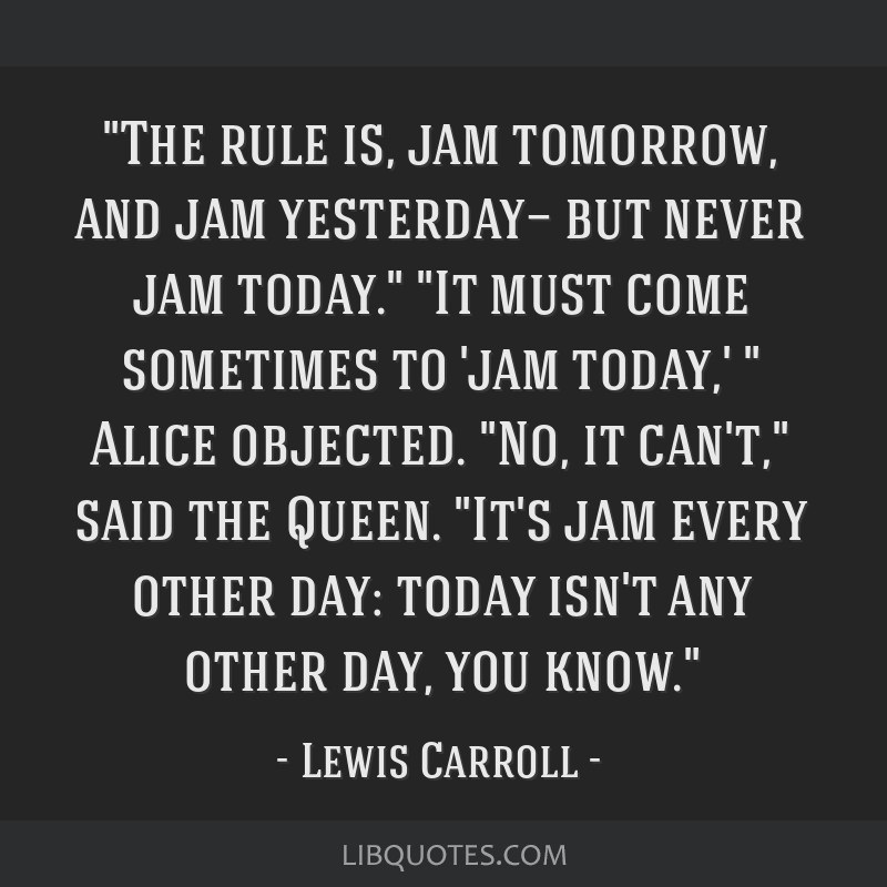 The rule is, jam tomorrow, and jam yesterday— but never jam today. It must come sometimes to 'jam today,' Alice objected. No, it can't, said the...