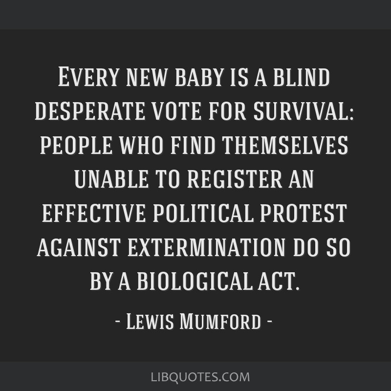 Every new baby is a blind desperate vote for survival: people who find themselves unable to register an effective political protest against...