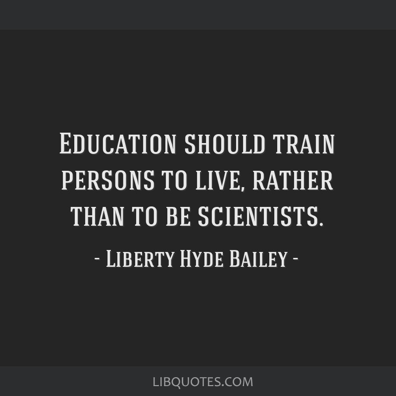 Education should train persons to live, rather than to be scientists.