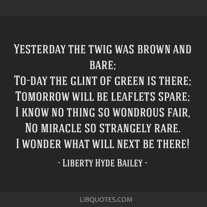 Yesterday the twig was brown and bare; To-day the glint of green is there; Tomorrow will be leaflets spare; I know no thing so wondrous fair, No...