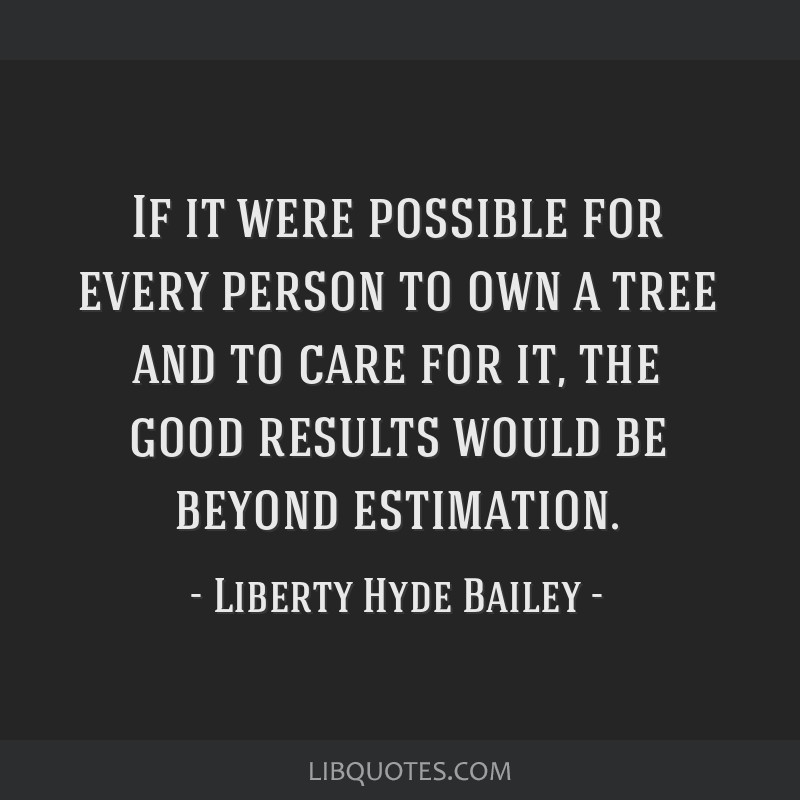 If it were possible for every person to own a tree and to care for it, the good results would be beyond estimation.