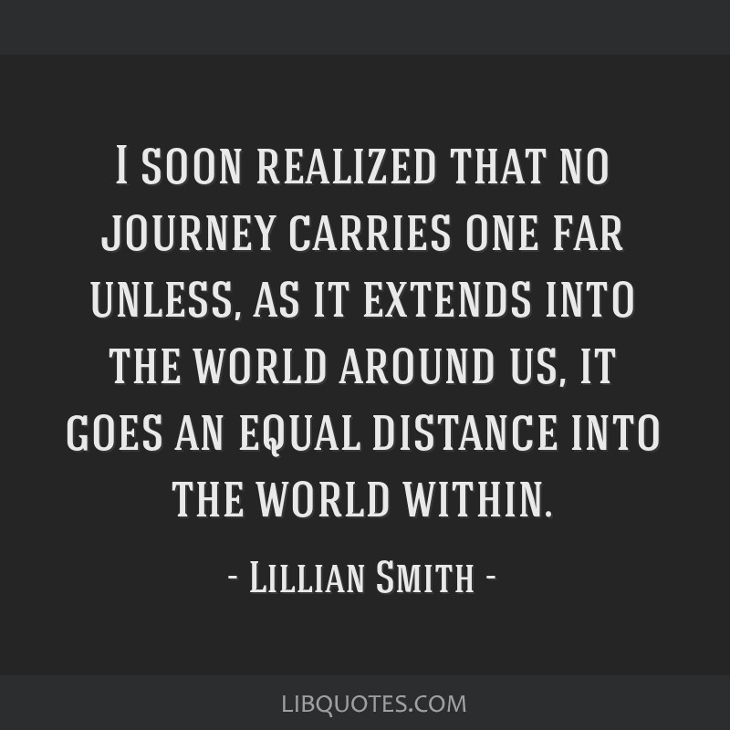 I soon realized that no journey carries one far unless, as it extends into the world around us, it goes an equal distance into the world within.